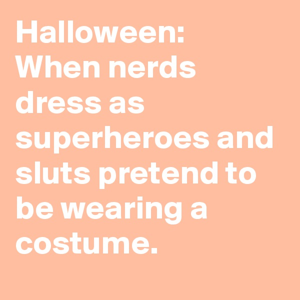 Halloween: When nerds dress as superheroes and sluts pretend to be wearing a costume.