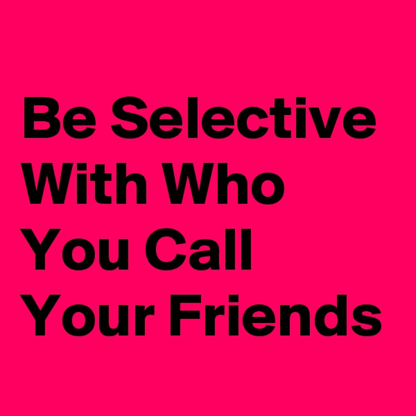 Be Selective With Who You Call Your Friends