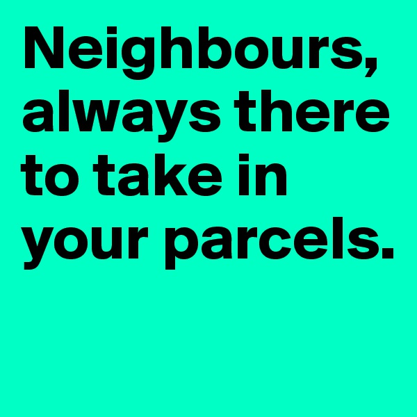 Neighbours, always there to take in your parcels.