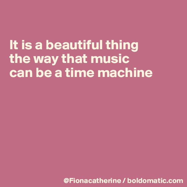 It is a beautiful thing  the way that music can be a time machine