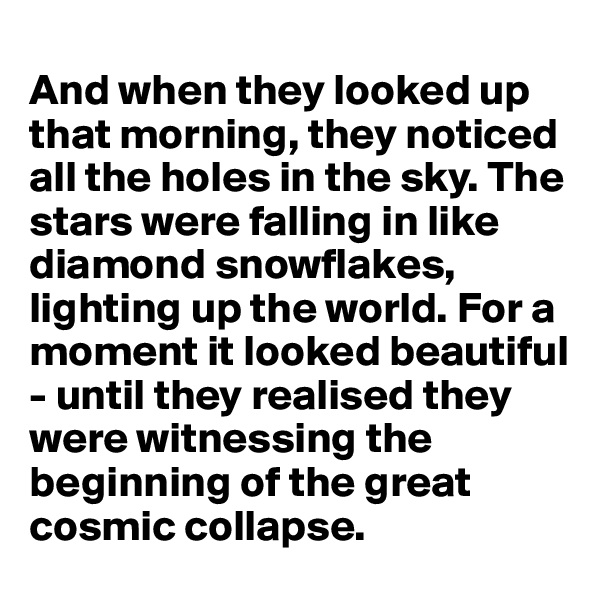 And when they looked up that morning, they noticed all the holes in the sky. The stars were falling in like diamond snowflakes, lighting up the world. For a moment it looked beautiful - until they realised they were witnessing the beginning of the great cosmic collapse.