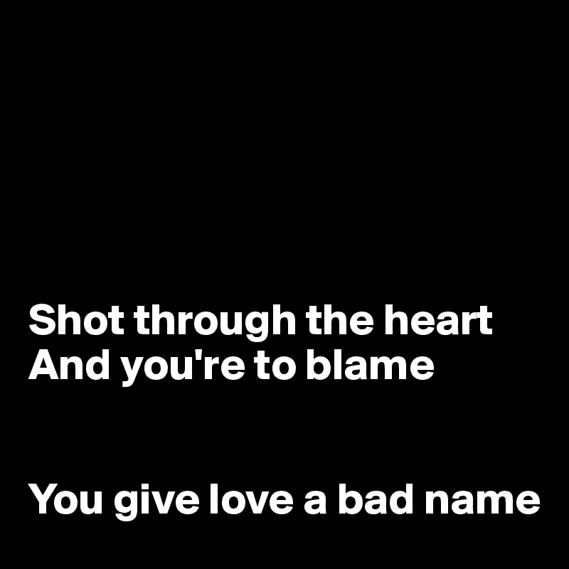 Shot through the heart And you're to blame   You give love a bad name