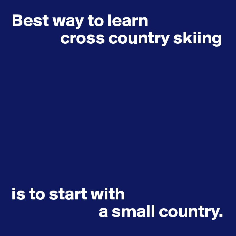 Best way to learn               cross country skiing         is to start with                          a small country.