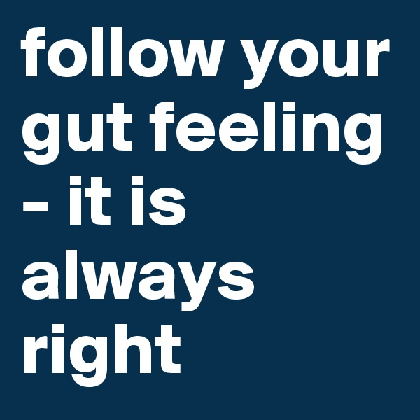 follow your gut feeling - it is always right