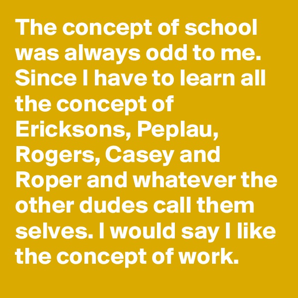 The concept of school was always odd to me.  Since I have to learn all the concept of Ericksons, Peplau, Rogers, Casey and Roper and whatever the other dudes call them selves. I would say I like the concept of work.