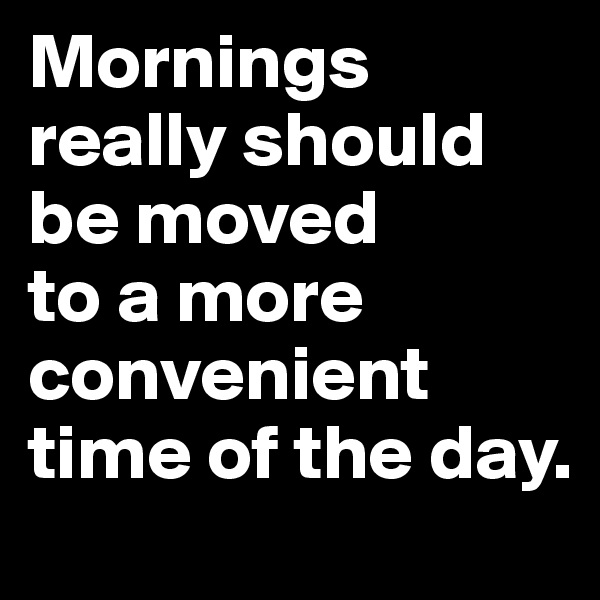 Mornings really should be moved  to a more convenient time of the day.