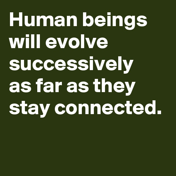 Human beings will evolve successively as far as they stay connected.
