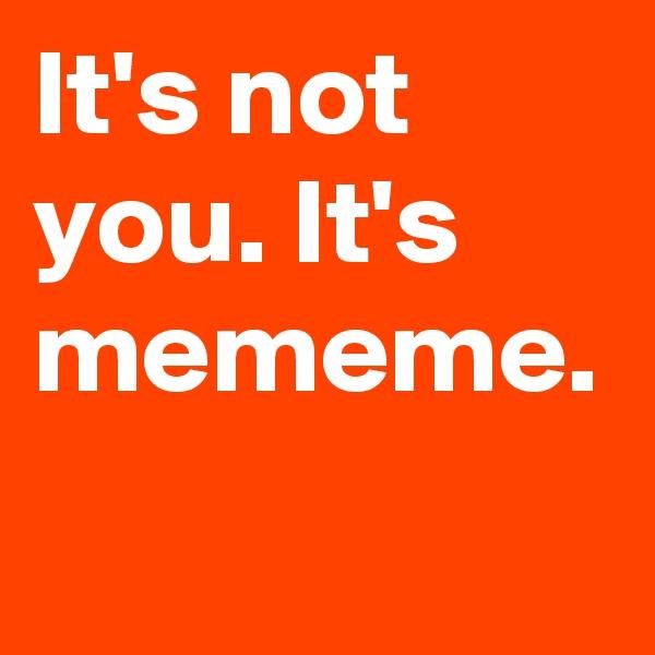 It's not you. It's mememe.