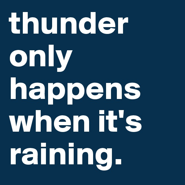 thunder only happens when it's raining.