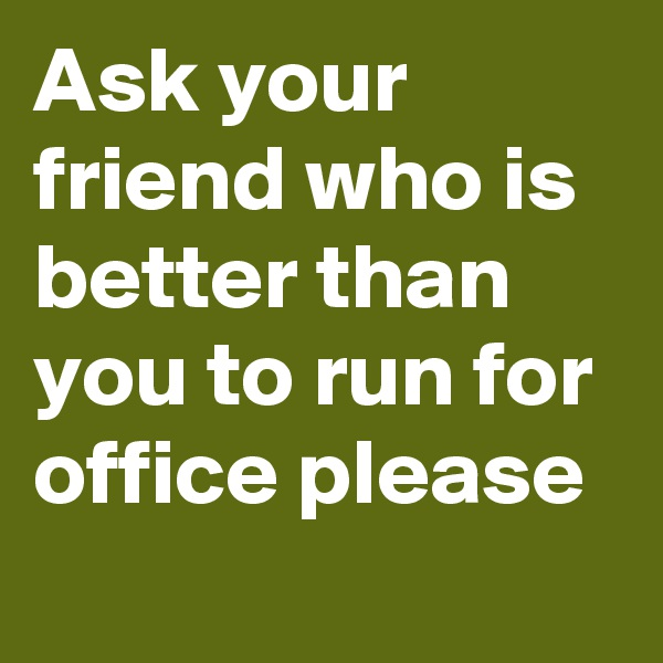 Ask your friend who is better than you to run for office please