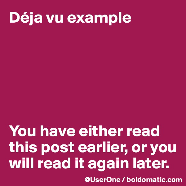 Déja vu example       You have either read this post earlier, or you will read it again later.
