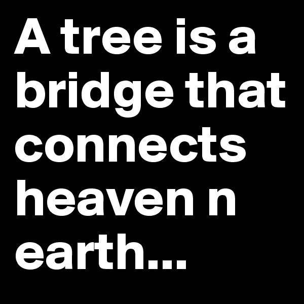 A tree is a bridge that connects heaven n earth...
