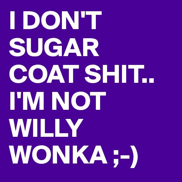I DON'T SUGAR COAT SHIT..  I'M NOT  WILLY WONKA ;-)