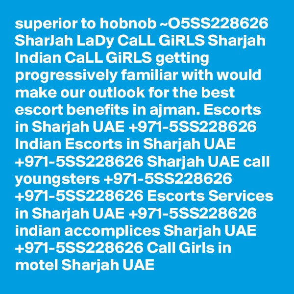 superior to hobnob ~O5SS228626 SharJah LaDy CaLL GiRLS Sharjah Indian CaLL GiRLS getting progressively familiar with would make our outlook for the best escort benefits in ajman. Escorts in Sharjah UAE +971-5SS228626 Indian Escorts in Sharjah UAE +971-5SS228626 Sharjah UAE call youngsters +971-5SS228626 +971-5SS228626 Escorts Services in Sharjah UAE +971-5SS228626 indian accomplices Sharjah UAE +971-5SS228626 Call Girls in motel Sharjah UAE