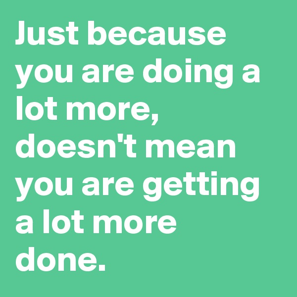 Just because you are doing a lot more, doesn't mean you are getting a lot more done.