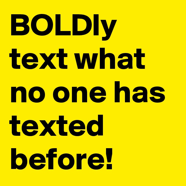 BOLDly text what no one has texted before!