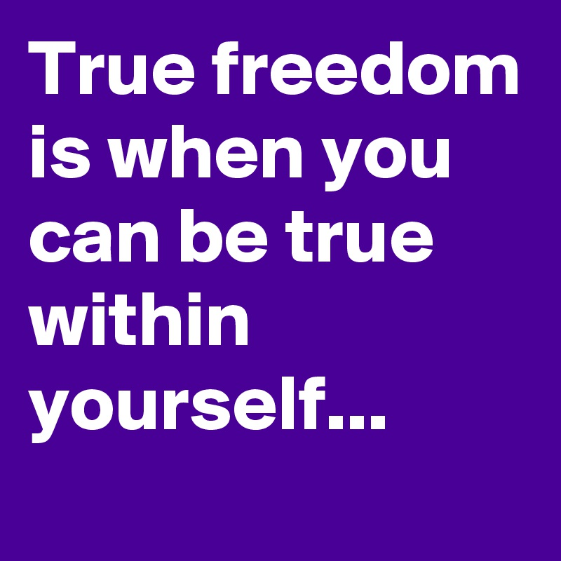 True freedom is when you can be true within  yourself...