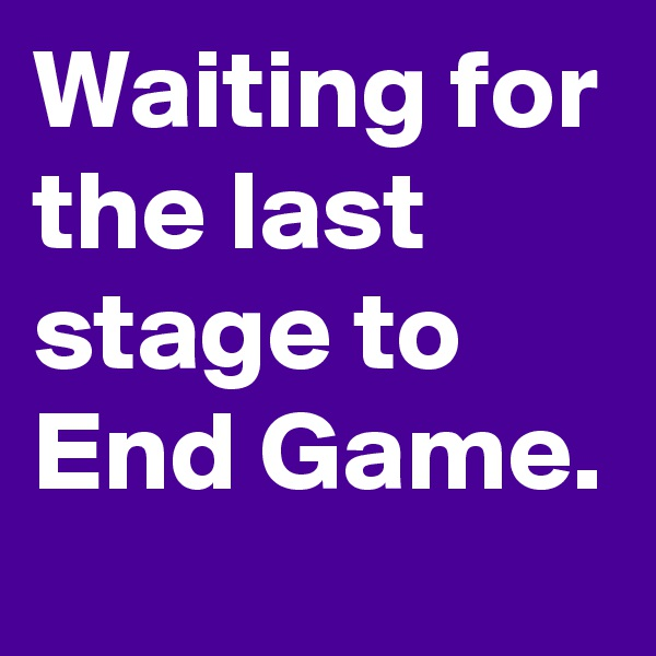 Waiting for the last stage to End Game.