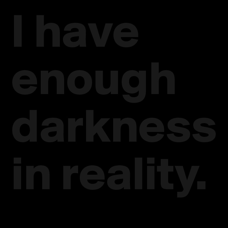 I have enough darkness in reality.
