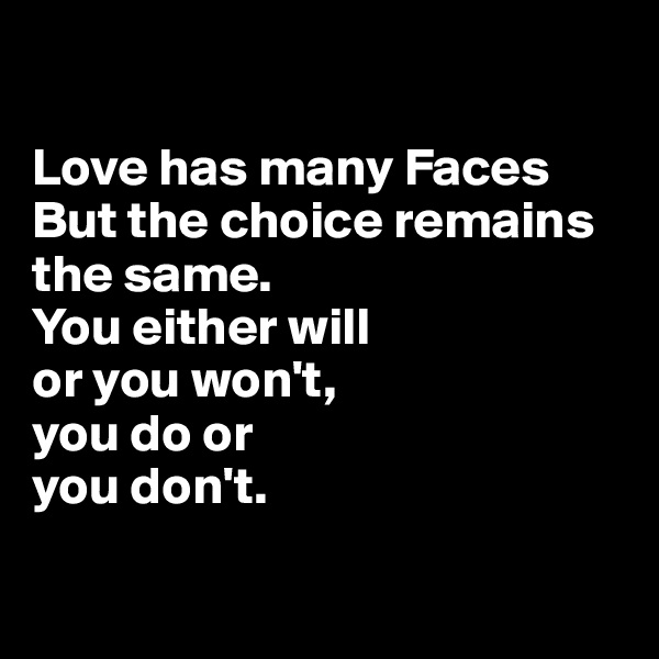 Love has many Faces But the choice remains the same.  You either will  or you won't,  you do or  you don't.
