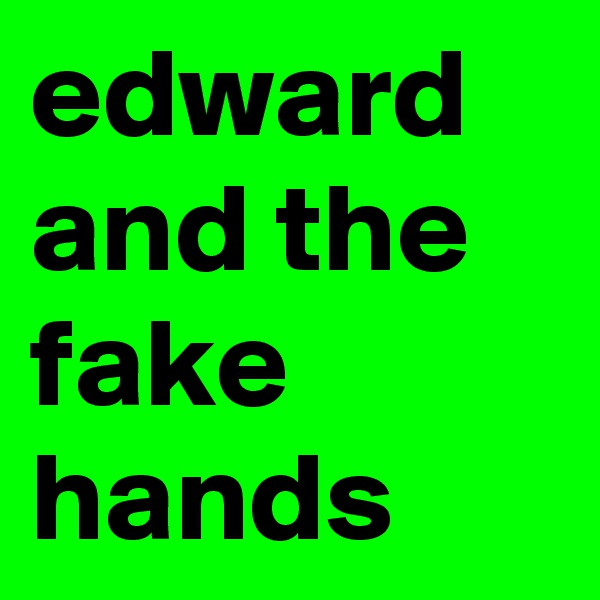 edward and the fake hands