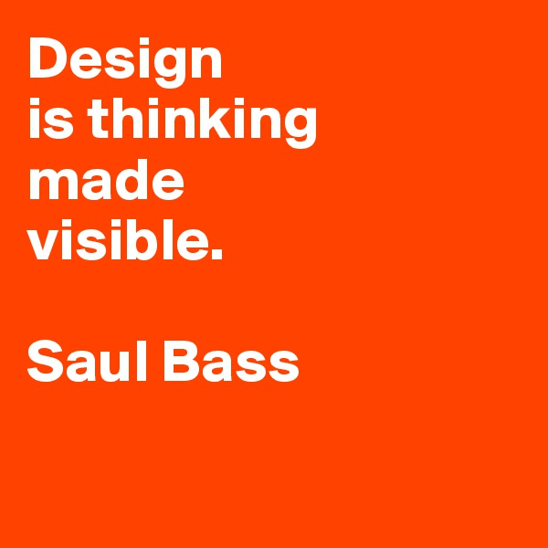 Design is thinking  made  visible.  Saul Bass