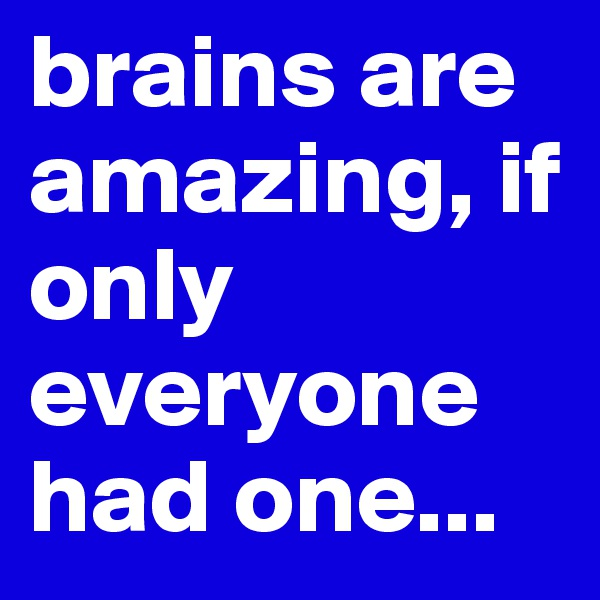 brains are amazing, if only everyone had one...
