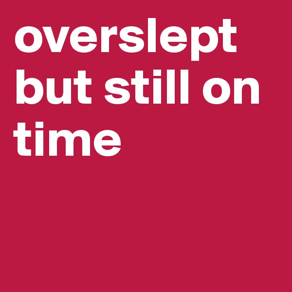 overslept but still on time
