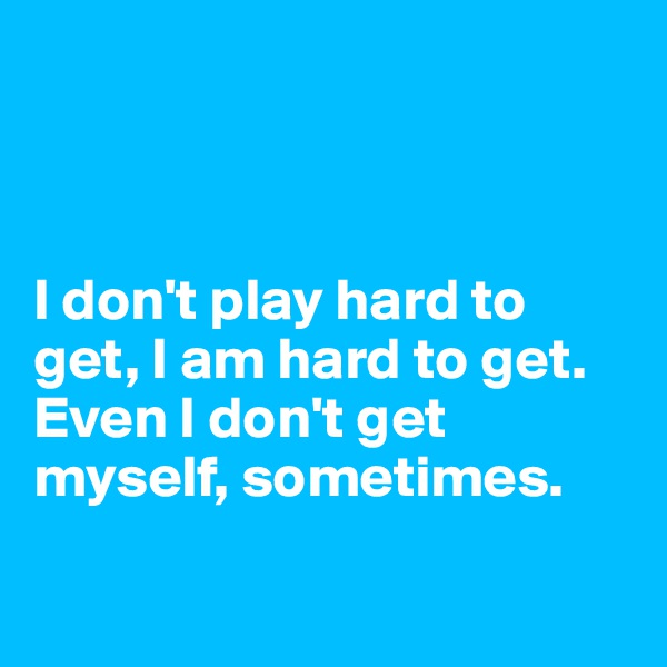 I don't play hard to get, I am hard to get. Even I don't get myself, sometimes.