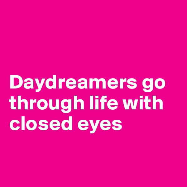 Daydreamers go through life with closed eyes