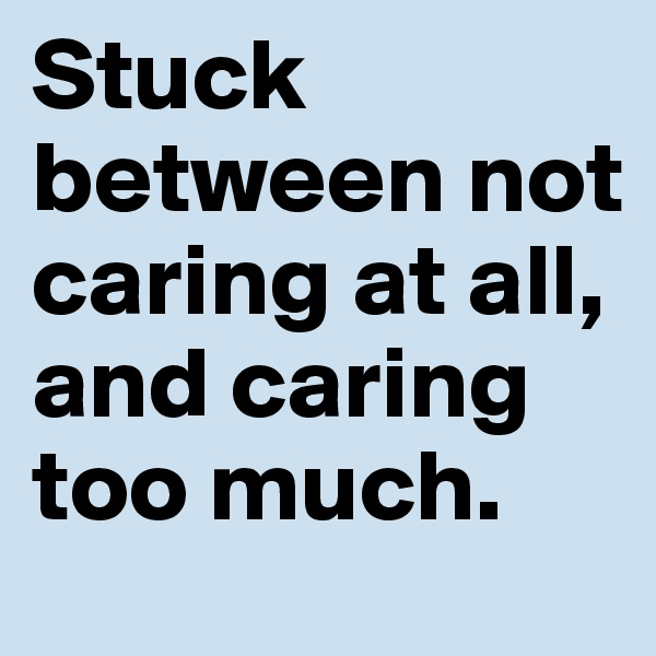 Stuck between not caring at all, and caring too much.
