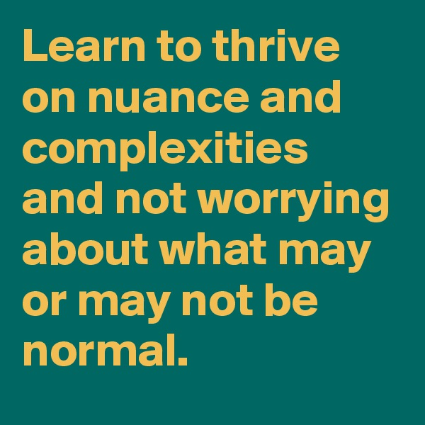 Learn to thrive on nuance and complexities and not worrying about what may or may not be normal.