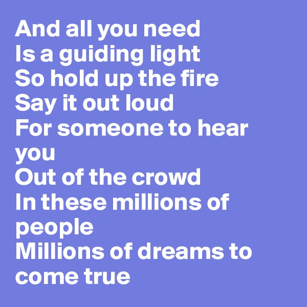 And all you need Is a guiding light So hold up the fire Say it out loud For someone to hear you Out of the crowd In these millions of people Millions of dreams to come true