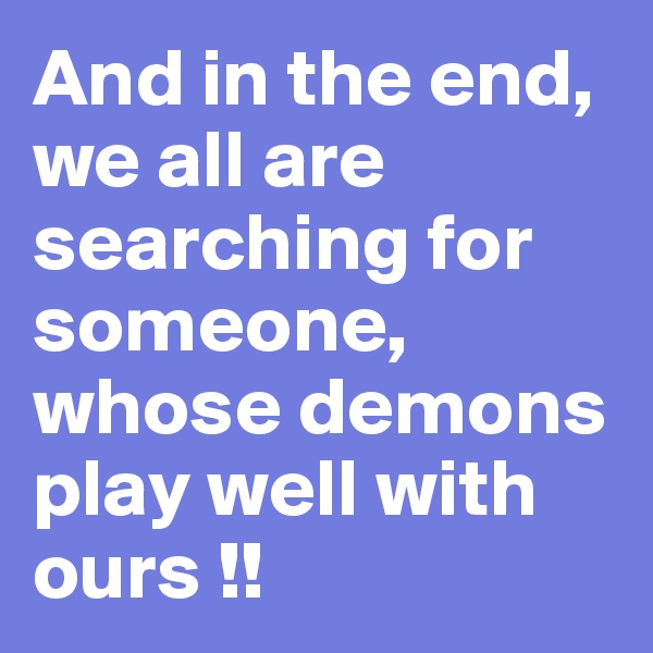 And in the end, we all are searching for someone, whose demons play well with ours !!