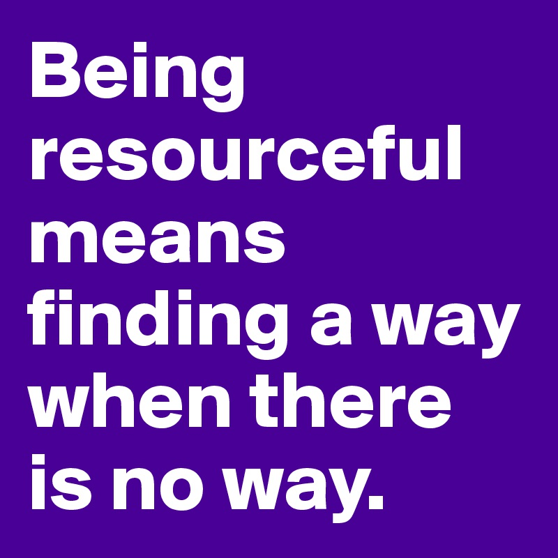 Being resourceful means finding a way when there is no way.