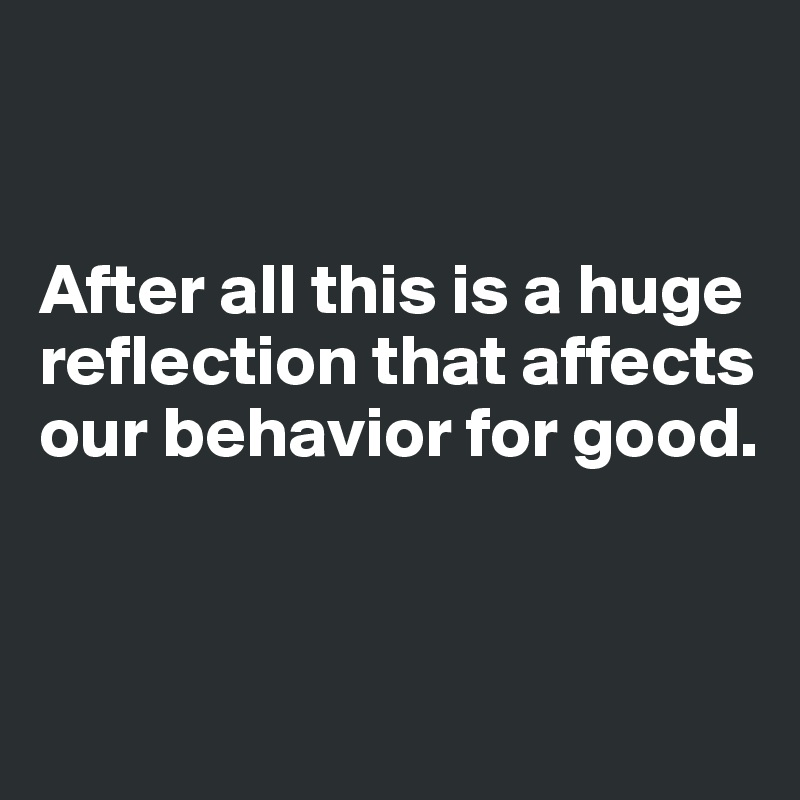 After all this is a huge reflection that affects our behavior for good.