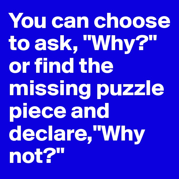 """You can choose to ask, """"Why?"""" or find the missing puzzle piece and declare,""""Why not?"""""""