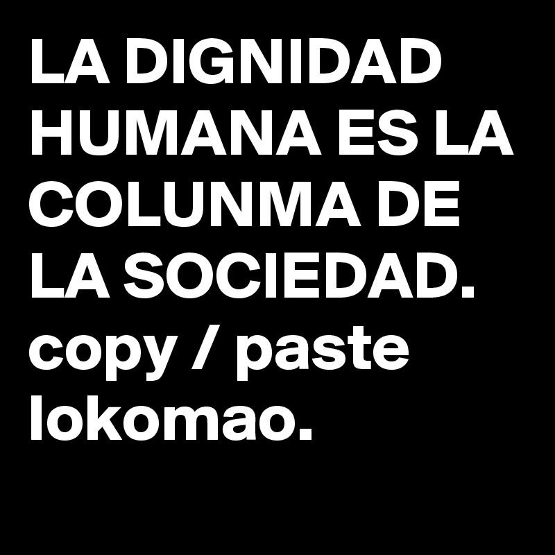 LA DIGNIDAD HUMANA ES LA COLUNMA DE LA SOCIEDAD. copy / paste lokomao.