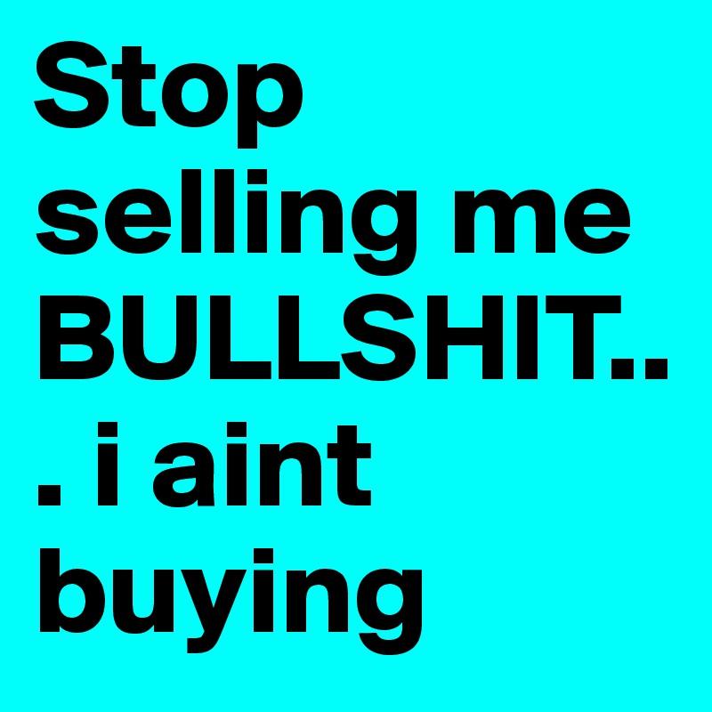 Stop selling me BULLSHIT... i aint buying