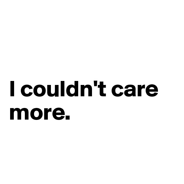 I couldn't care more.