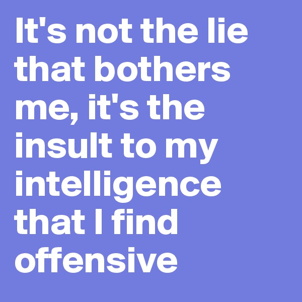 It's not the lie that bothers me, it's the insult to my intelligence that I find offensive