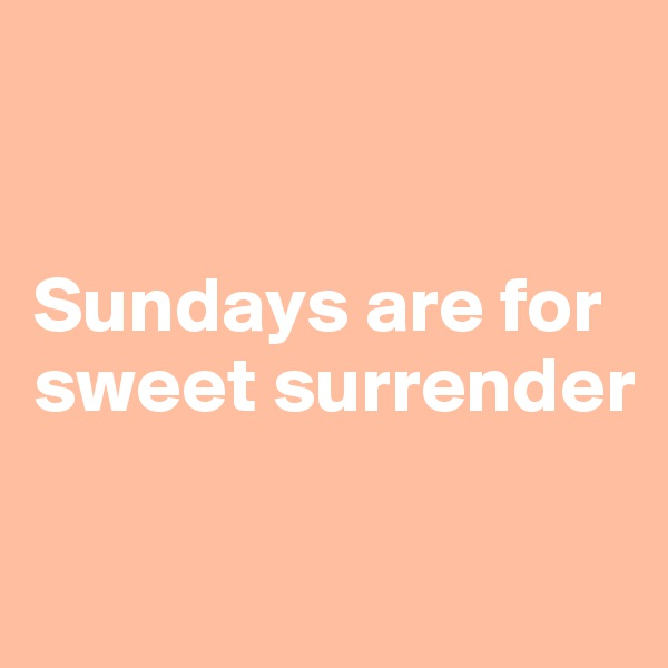 Sundays are for sweet surrender