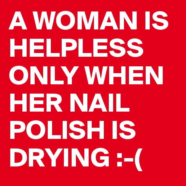 A WOMAN IS HELPLESS ONLY WHEN HER NAIL POLISH IS DRYING :-(