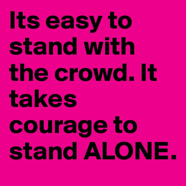 Its easy to stand with the crowd. It takes courage to stand ALONE.