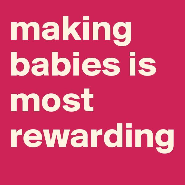 making babies is most rewarding