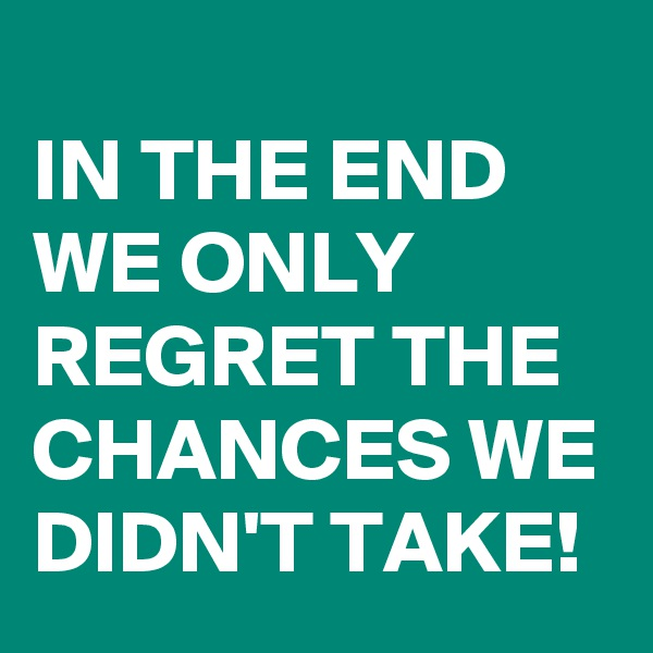 IN THE END WE ONLY REGRET THE CHANCES WE DIDN'T TAKE!
