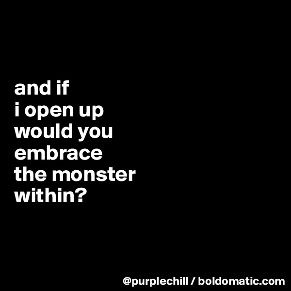 and if i open up would you embrace the monster within?