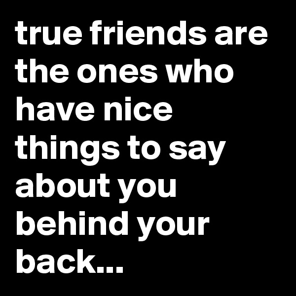 true friends are the ones who have nice things to say about you behind your back...