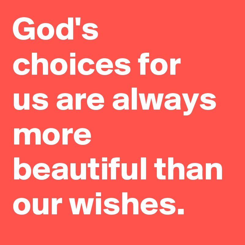God's choices for us are always more beautiful than our wishes.