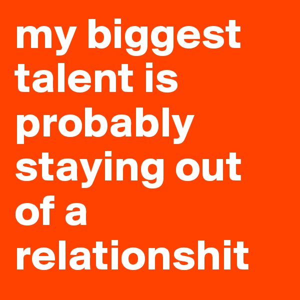 my biggest talent is probably staying out of a relationshit